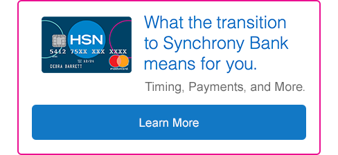 What the transition to Synchrony Bank means to you. Timing, payments and more. Select to learn more.
