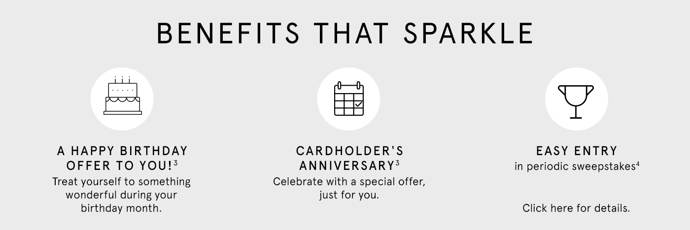 Benefits That Sparkle A Happy Birthday Offer to You! Treat yourself to something wonderful during your birthday month Cardholder's Anniversary Celebrate with a special offer, just for you. Easy Entry in periodic sweepstakes Click here for details